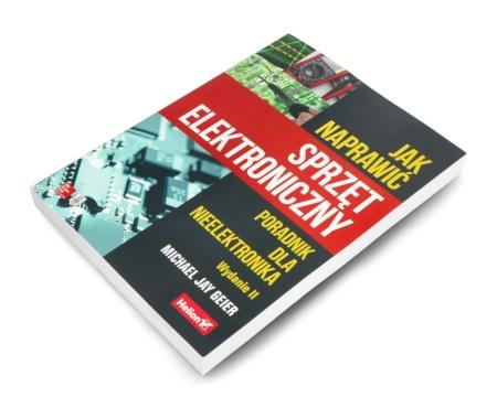 Jak naprawić sprzęt elektroniczny. Poradnik dla nieelektronika. Wydanie II - Michael Jay Geier